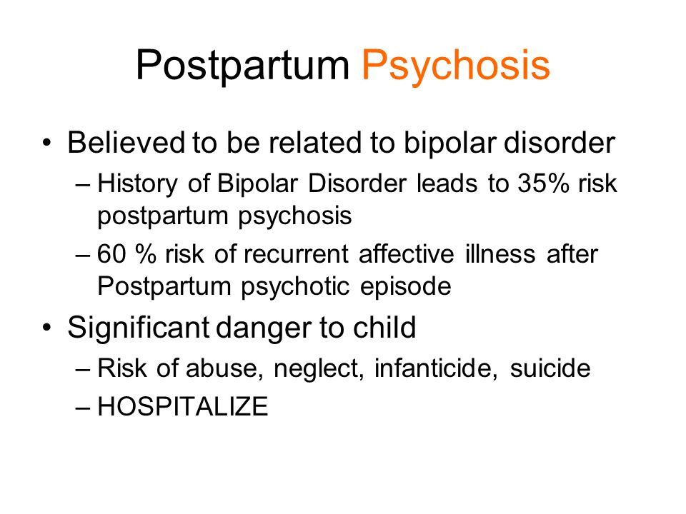Postpartum Psychosis Believed to be related to bipolar disorder