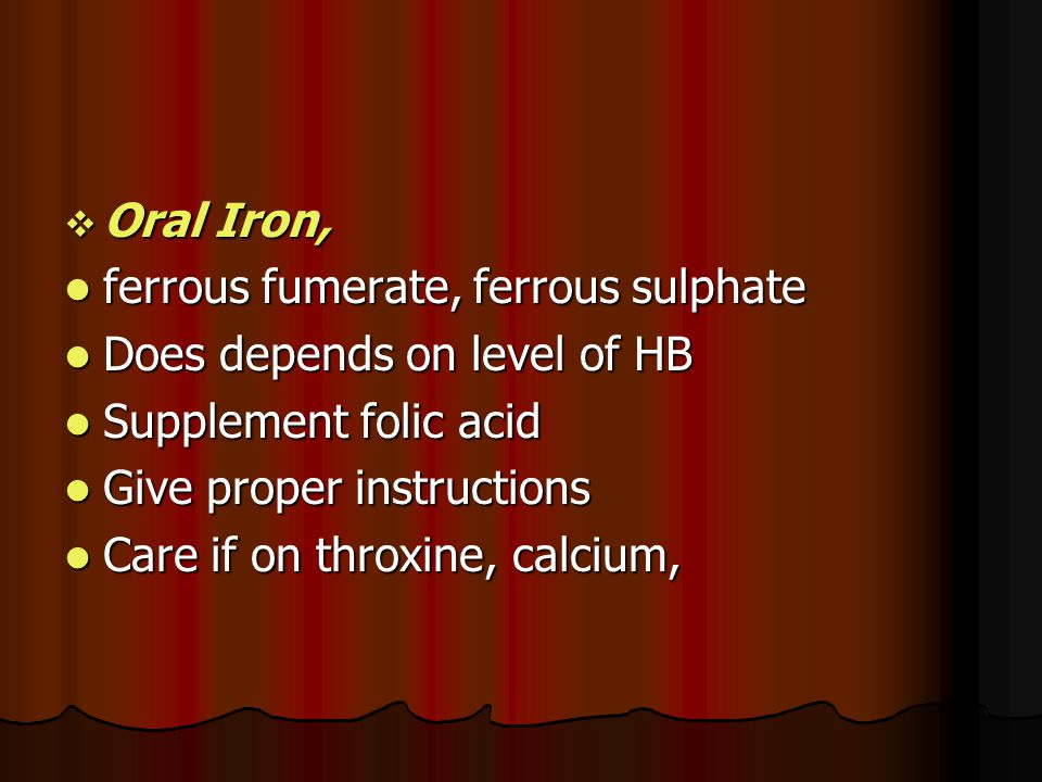 Oral Iron, ferrous fumerate, ferrous sulphate. Does depends on level of HB. Supplement folic acid.