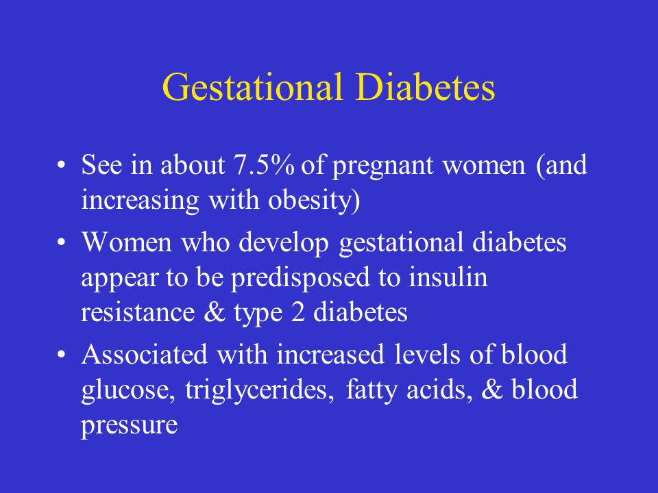 Gestational Diabetes See in about 7.5% of pregnant women (and increasing with obesity)