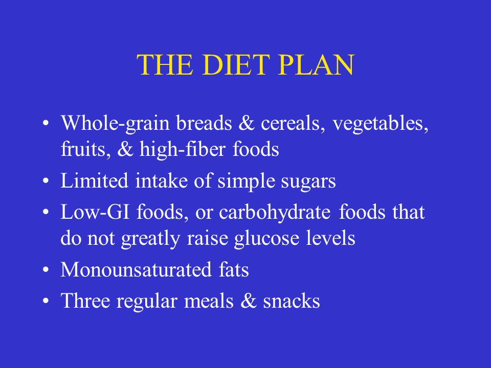 THE DIET PLAN Whole-grain breads & cereals, vegetables, fruits, & high-fiber foods. Limited intake of simple sugars.