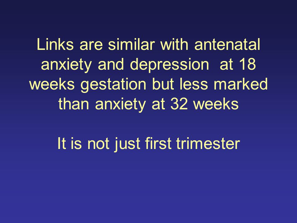 Links are similar with antenatal anxiety and depression at 18 weeks gestation but less marked than anxiety at 32 weeks It is not just first trimester