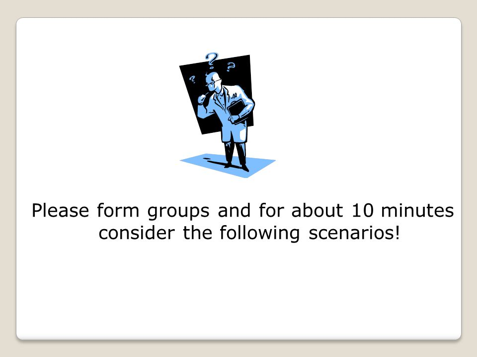 Please form groups and for about 10 minutes consider the following scenarios!