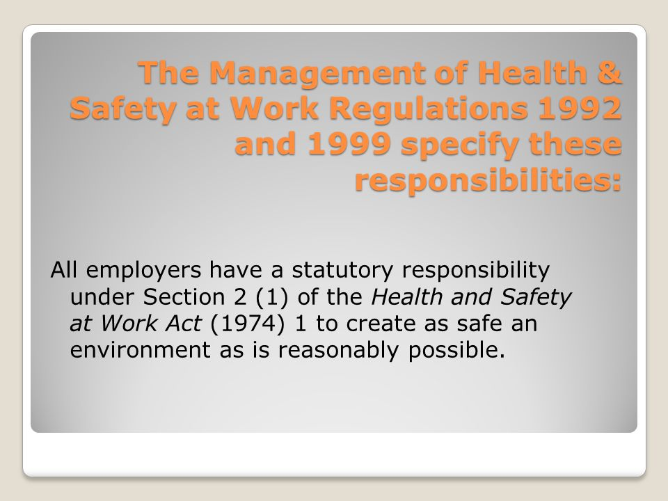 The Management of Health & Safety at Work Regulations 1992 and 1999 specify these responsibilities: