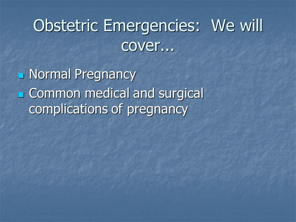 Obstetric Emergencies: We will cover...