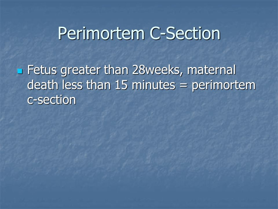 Perimortem C-Section Fetus greater than 28weeks, maternal death less than 15 minutes = perimortem c-section.