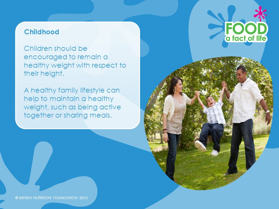 Childhood Children should be encouraged to remain a healthy weight with respect to their height.