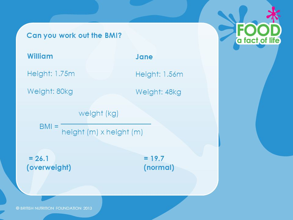 Can you work out the BMI = 26.1 = 19.7. (overweight) (normal) William. Height: 1.75m.