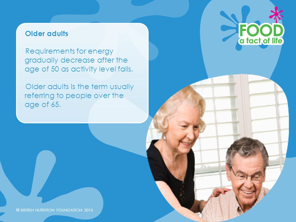 Older adults Requirements for energy gradually decrease after the age of 50 as activity level falls.