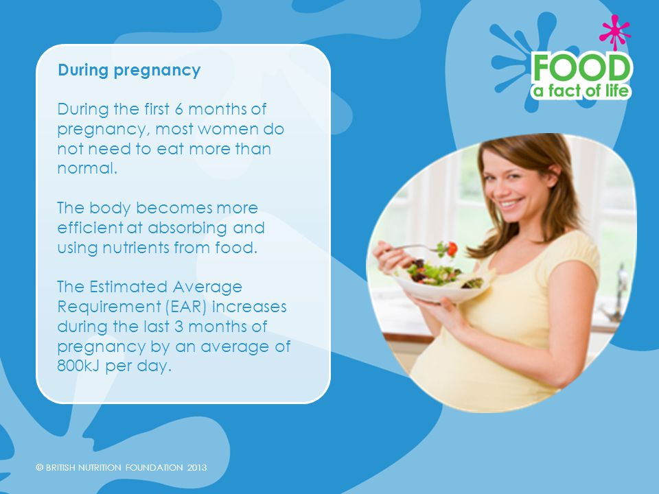 During pregnancy During the first 6 months of pregnancy, most women do not need to eat more than normal.