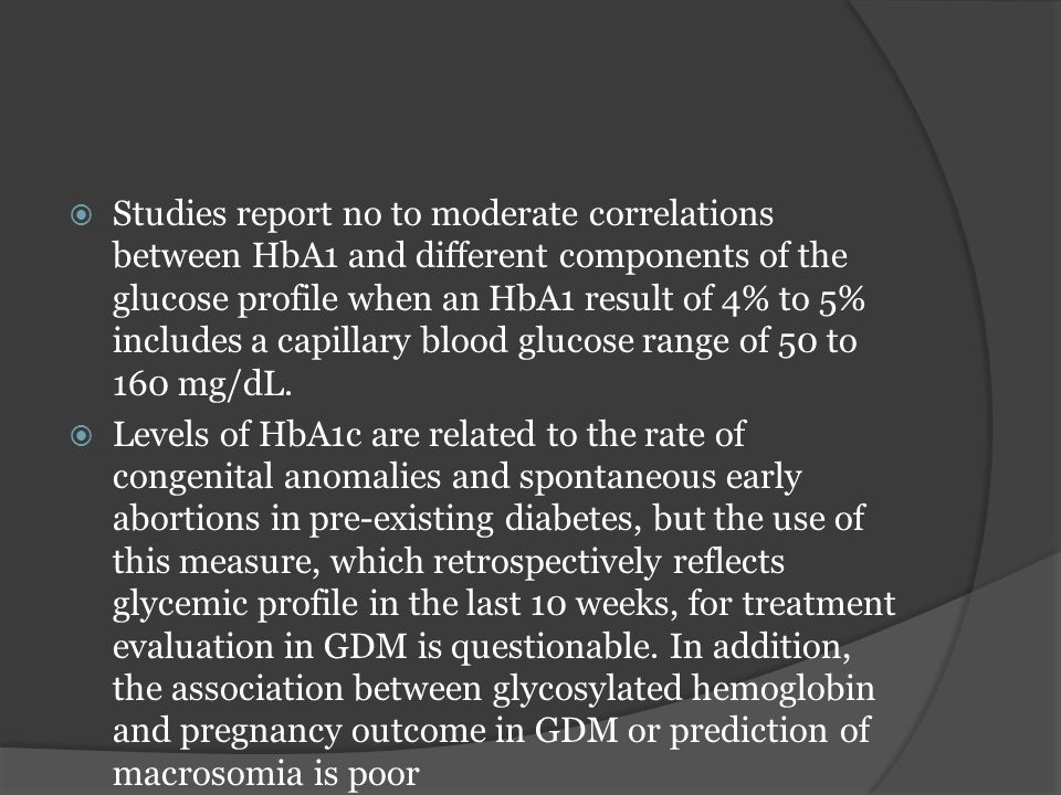 Studies report no to moderate correlations between HbA1 and different components of the glucose profile when an HbA1 result of 4% to 5% includes a capillary blood glucose range of 50 to 160 mg/dL.