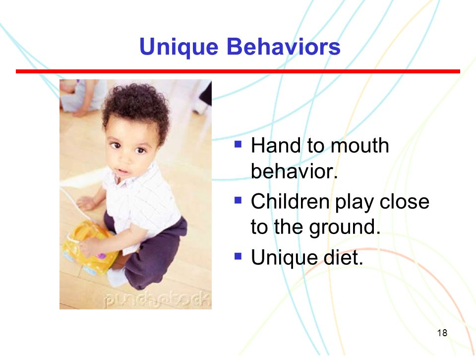 Unique Behaviors Hand to mouth behavior.