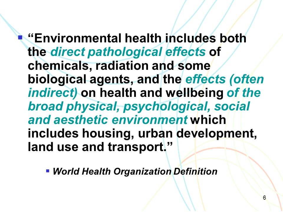 Environmental health includes both the direct pathological effects of chemicals, radiation and some biological agents, and the effects (often indirect) on health and wellbeing of the broad physical, psychological, social and aesthetic environment which includes housing, urban development, land use and transport.