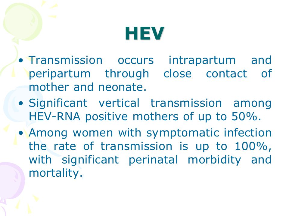 HEV Transmission occurs intrapartum and peripartum through close contact of mother and neonate.