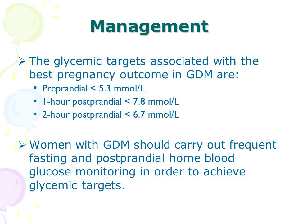 Management The glycemic targets associated with the best pregnancy outcome in GDM are: Preprandial < 5.3 mmol/L.