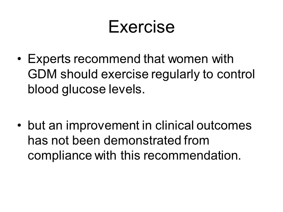 Exercise Experts recommend that women with GDM should exercise regularly to control blood glucose levels.