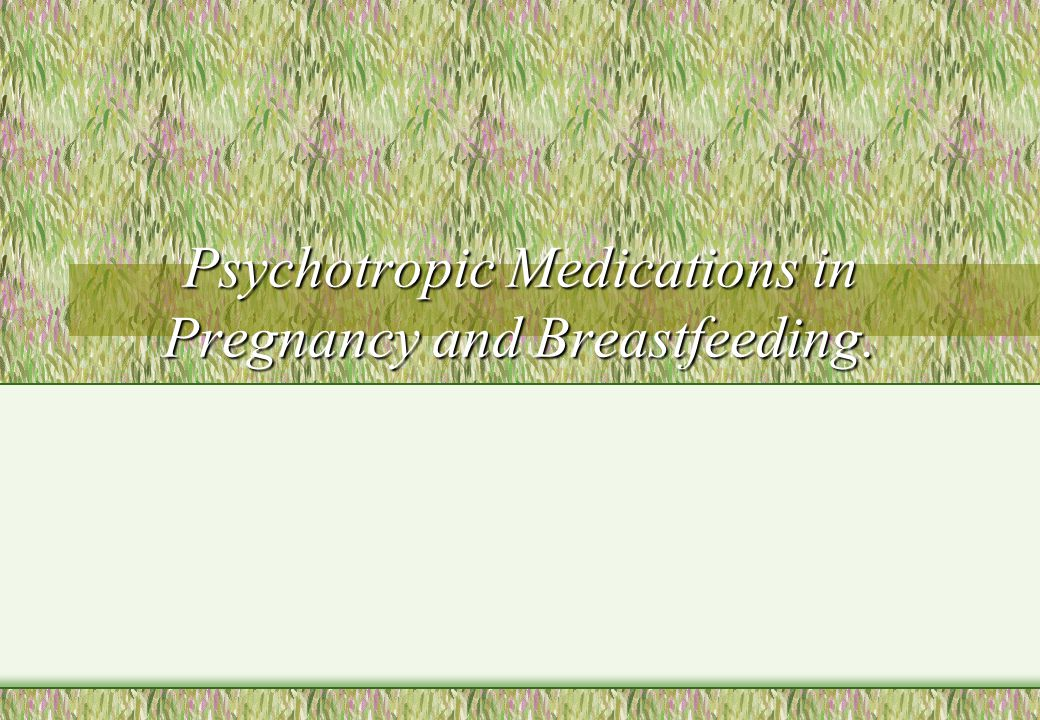 Psychotropic Medications in Pregnancy and Breastfeeding.