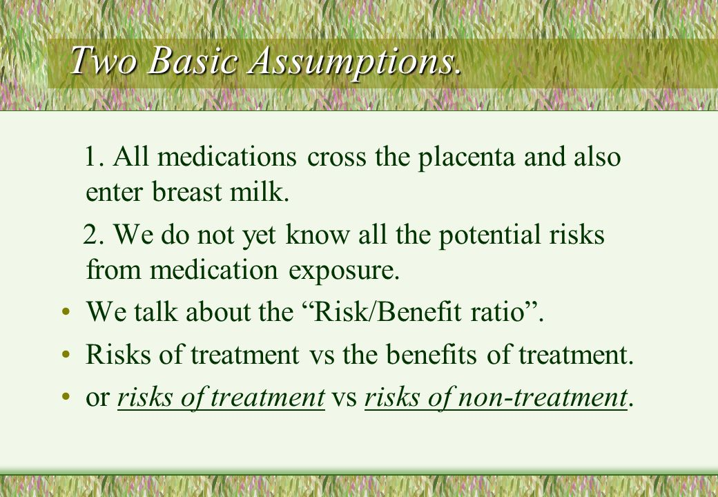 Two Basic Assumptions. 1. All medications cross the placenta and also enter breast milk.