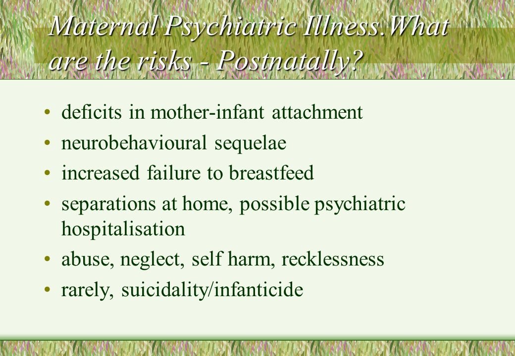 Maternal Psychiatric Illness.What are the risks - Postnatally