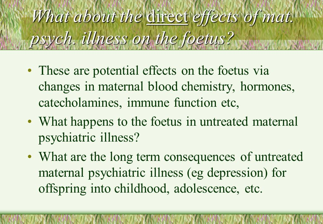 What about the direct effects of mat. psych. illness on the foetus