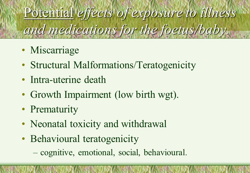 Potential effects of exposure to illness and medications for the foetus/baby.