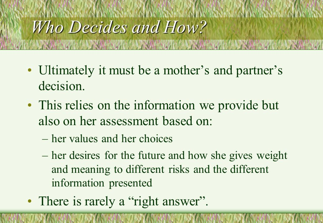 Who Decides and How Ultimately it must be a mother's and partner's decision.