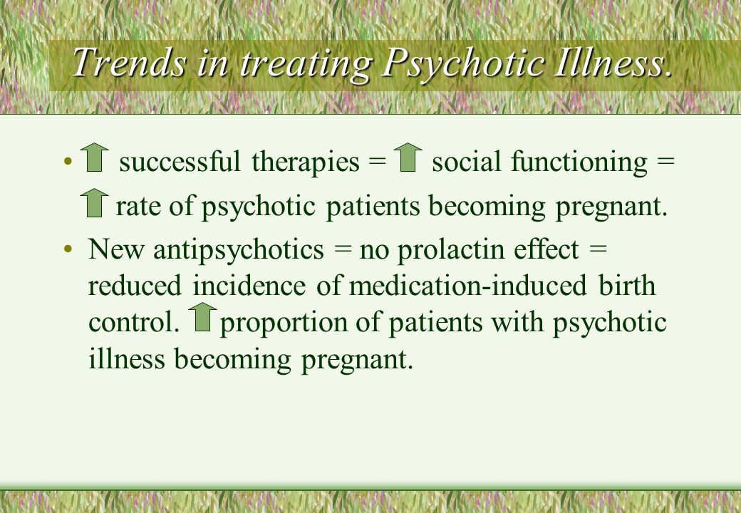 Trends in treating Psychotic Illness.