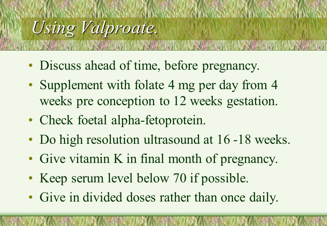 Using Valproate. Discuss ahead of time, before pregnancy.