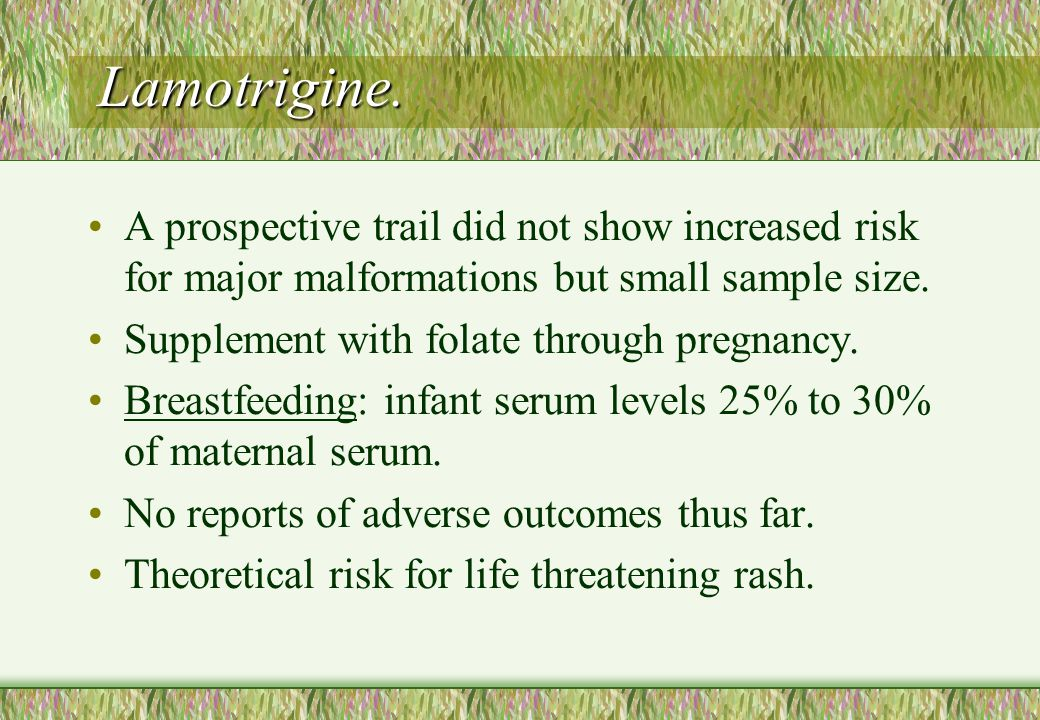 Lamotrigine. A prospective trail did not show increased risk for major malformations but small sample size.
