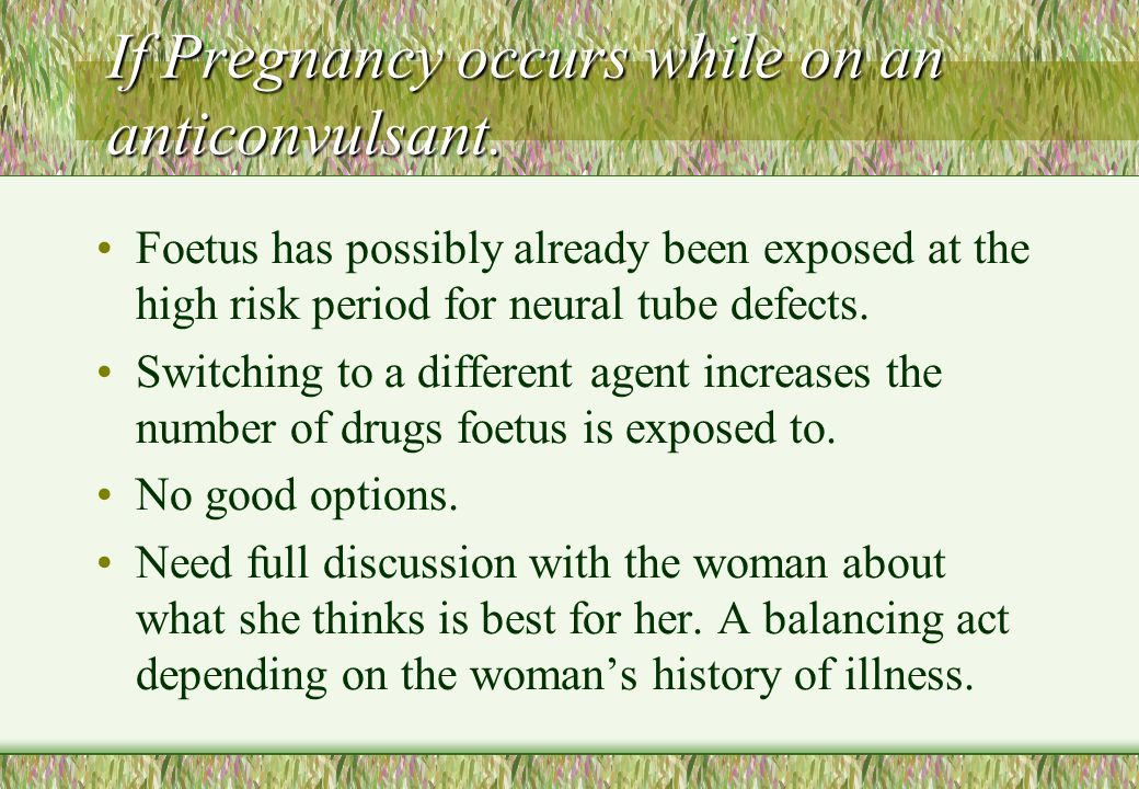 If Pregnancy occurs while on an anticonvulsant.