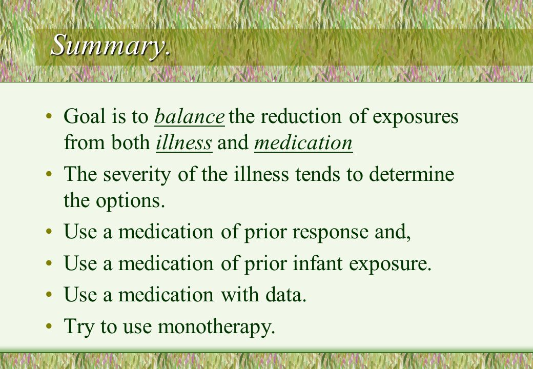 Summary. Goal is to balance the reduction of exposures from both illness and medication. The severity of the illness tends to determine the options.