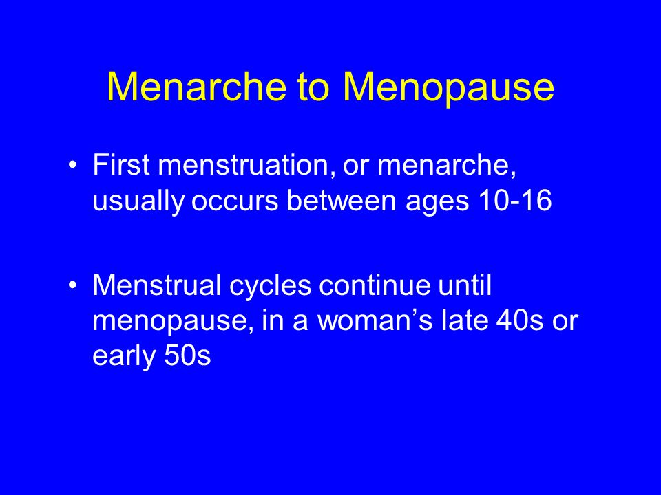Menarche to Menopause First menstruation, or menarche, usually occurs between ages 10-16.