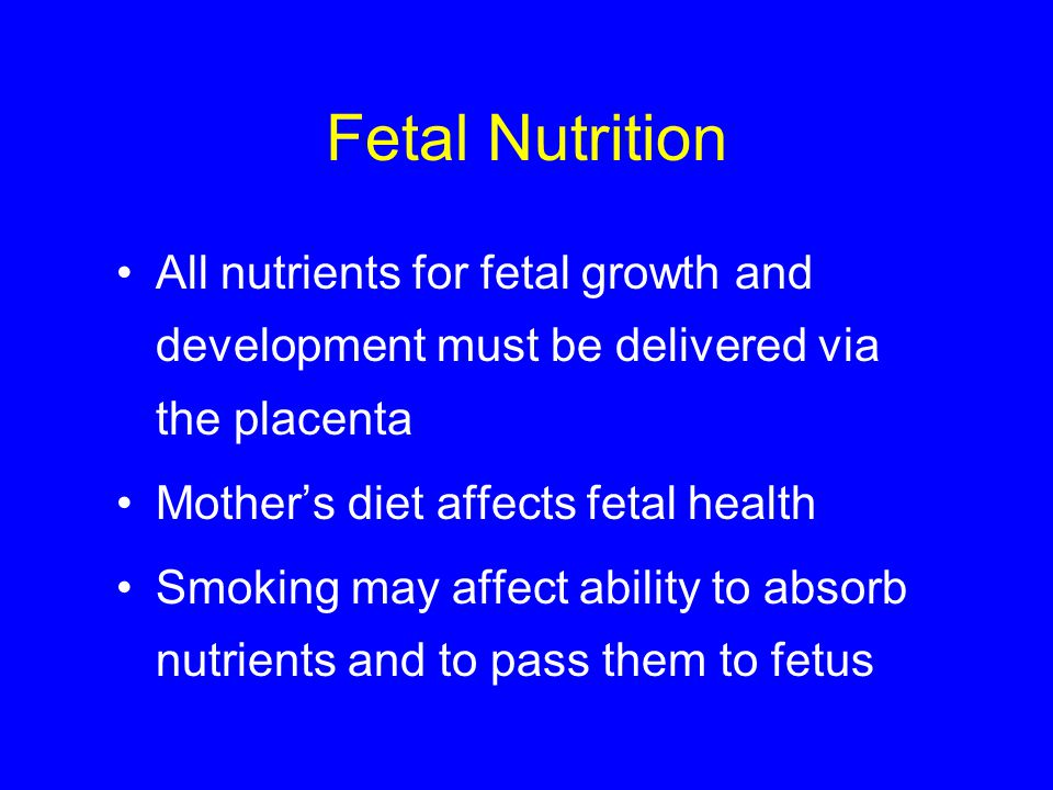 Fetal Nutrition All nutrients for fetal growth and development must be delivered via the placenta. Mother's diet affects fetal health.