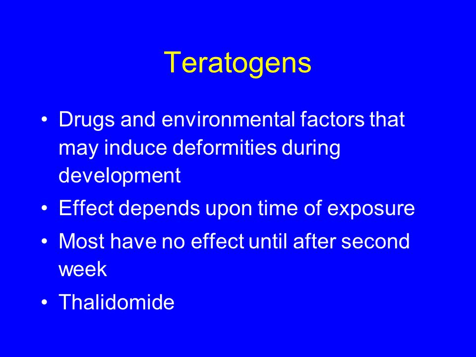 Teratogens Drugs and environmental factors that may induce deformities during development. Effect depends upon time of exposure.