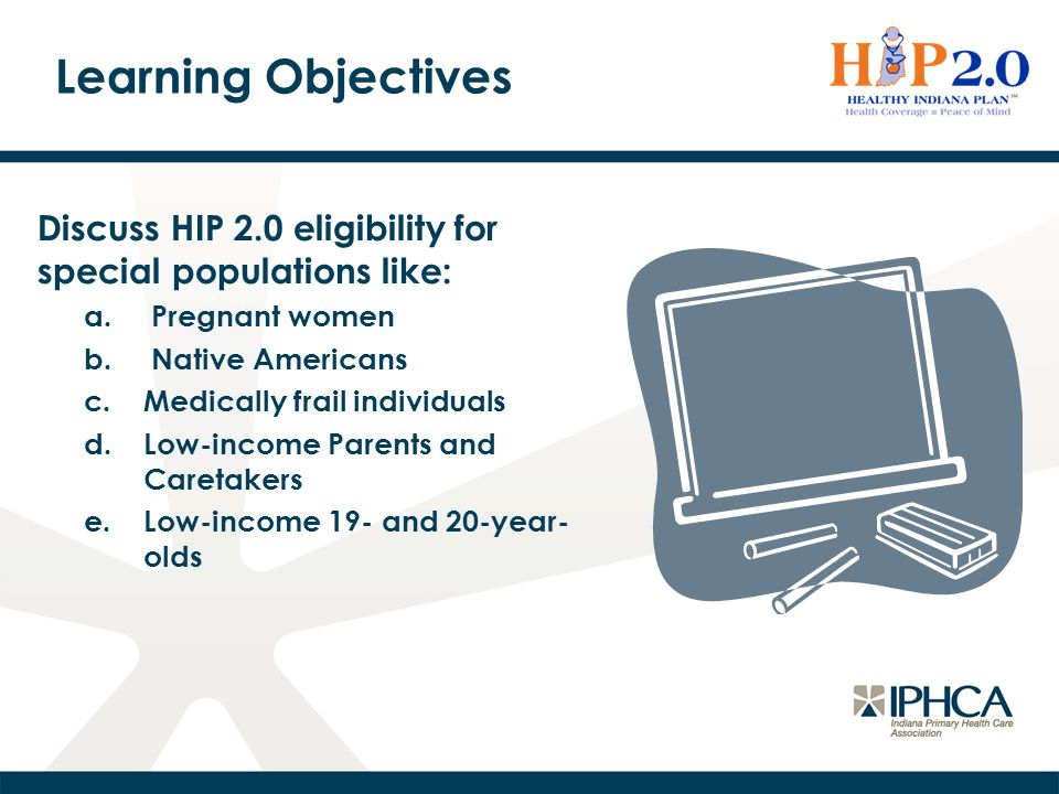Learning Objectives Discuss HIP 2.0 eligibility for special populations like: Pregnant women. Native Americans.
