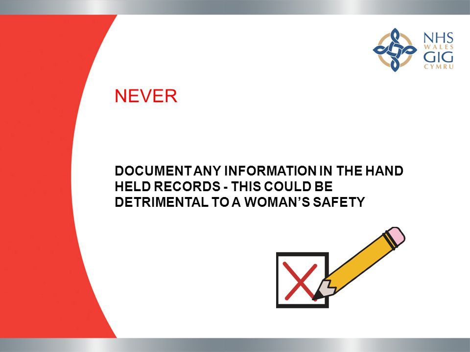 NEVER DOCUMENT ANY INFORMATION IN THE HAND HELD RECORDS - THIS COULD BE DETRIMENTAL TO A WOMAN'S SAFETY.