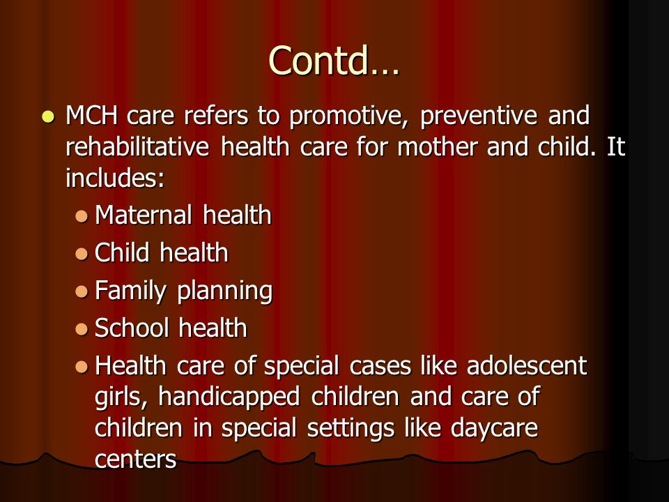 Contd… MCH care refers to promotive, preventive and rehabilitative health care for mother and child. It includes: