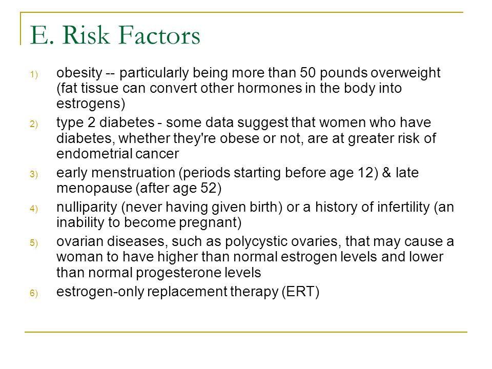 E. Risk Factors obesity -- particularly being more than 50 pounds overweight (fat tissue can convert other hormones in the body into estrogens)