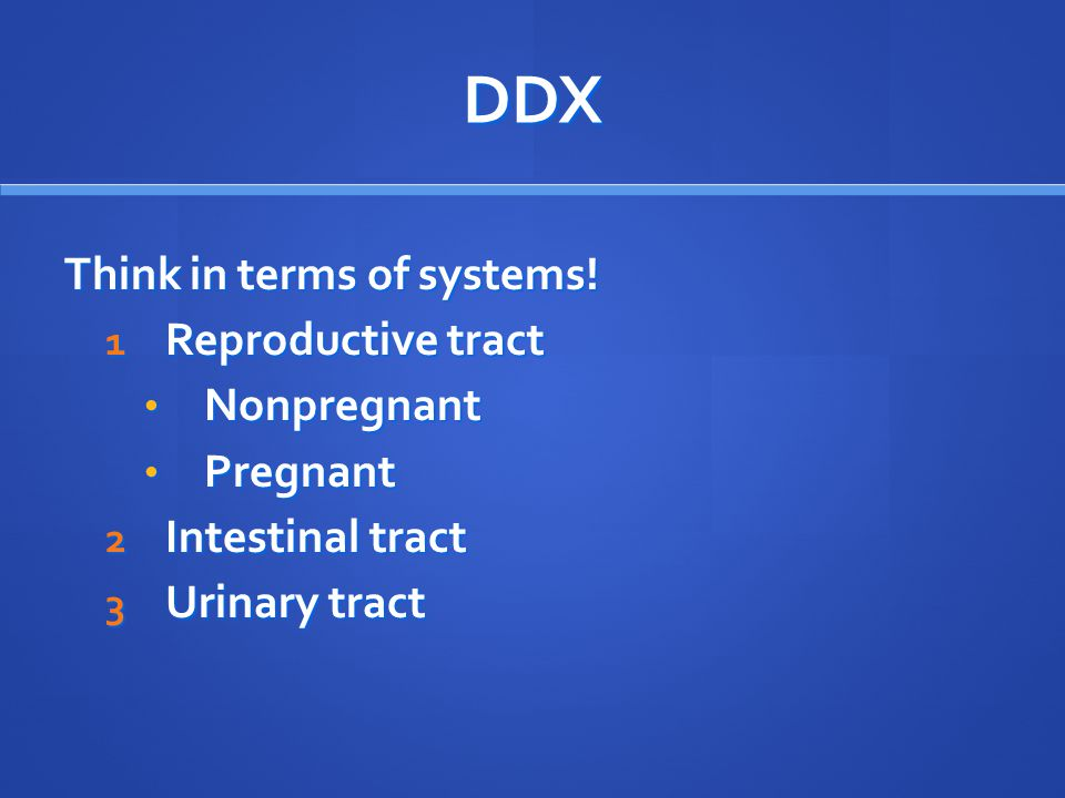DDX Think in terms of systems! Reproductive tract Nonpregnant Pregnant