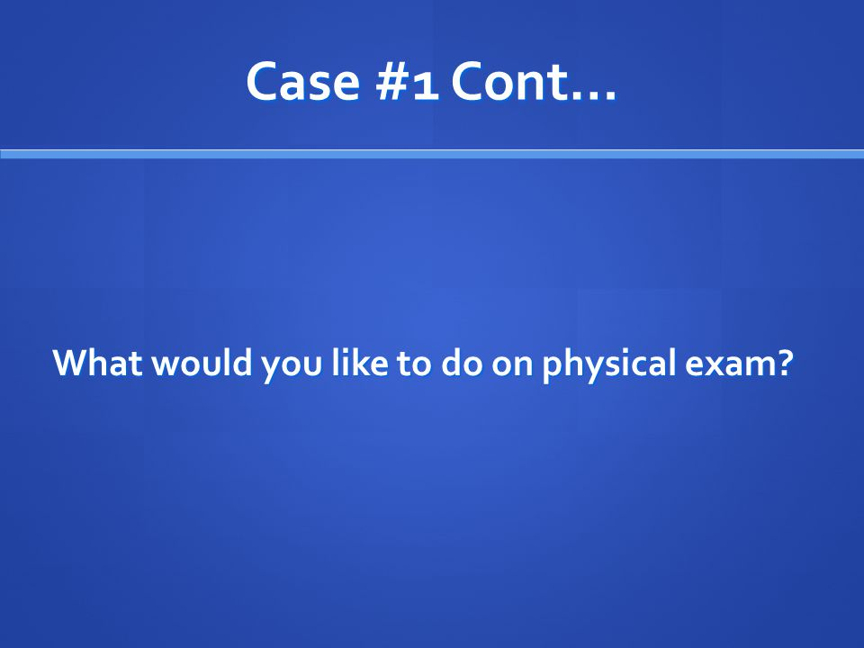 Case #1 Cont… What would you like to do on physical exam