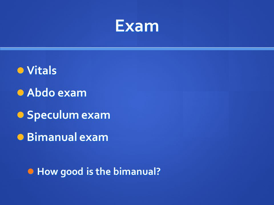 Exam Vitals Abdo exam Speculum exam Bimanual exam