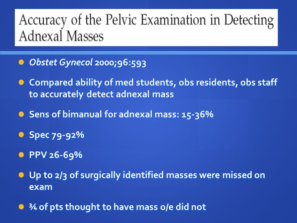Sens of bimanual for adnexal mass: 15-36% Spec 79-92% PPV 26-69%