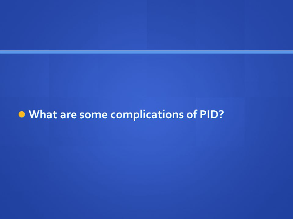 What are some complications of PID