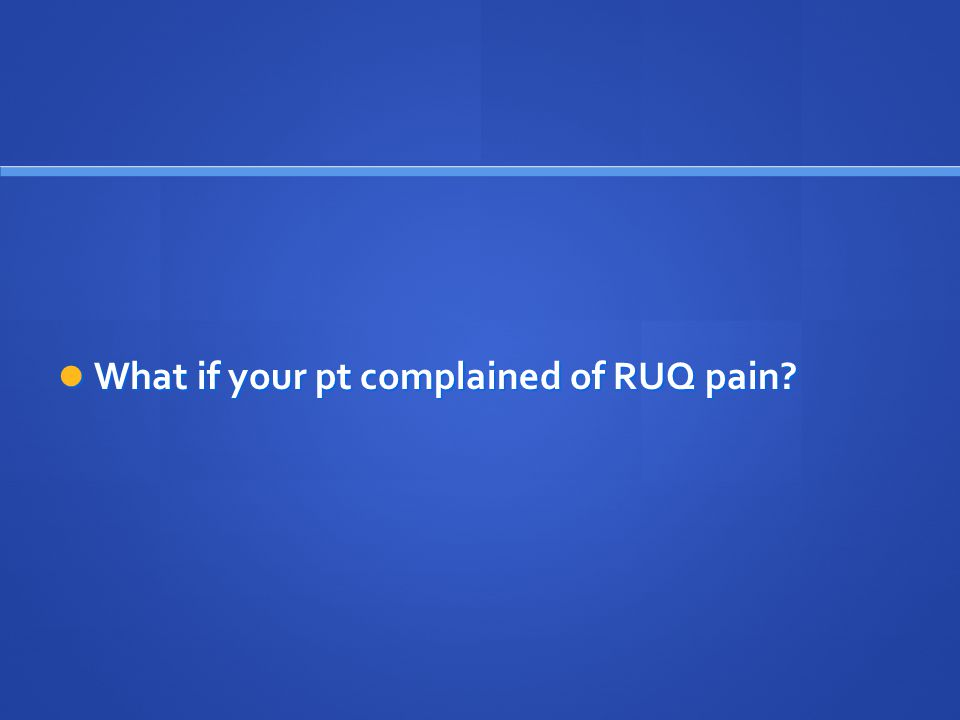 What if your pt complained of RUQ pain