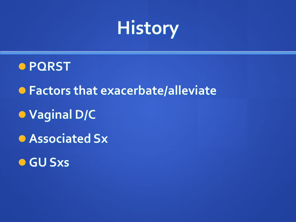 History PQRST Factors that exacerbate/alleviate Vaginal D/C