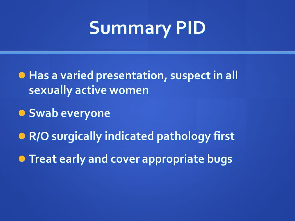 Summary PID Has a varied presentation, suspect in all sexually active women. Swab everyone. R/O surgically indicated pathology first.