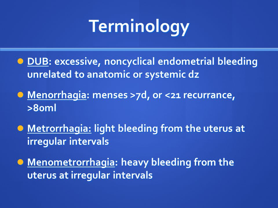 Terminology DUB: excessive, noncyclical endometrial bleeding unrelated to anatomic or systemic dz.