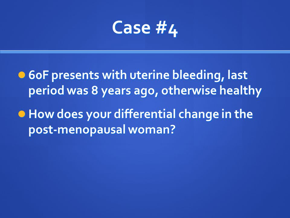 Case #4 60F presents with uterine bleeding, last period was 8 years ago, otherwise healthy.