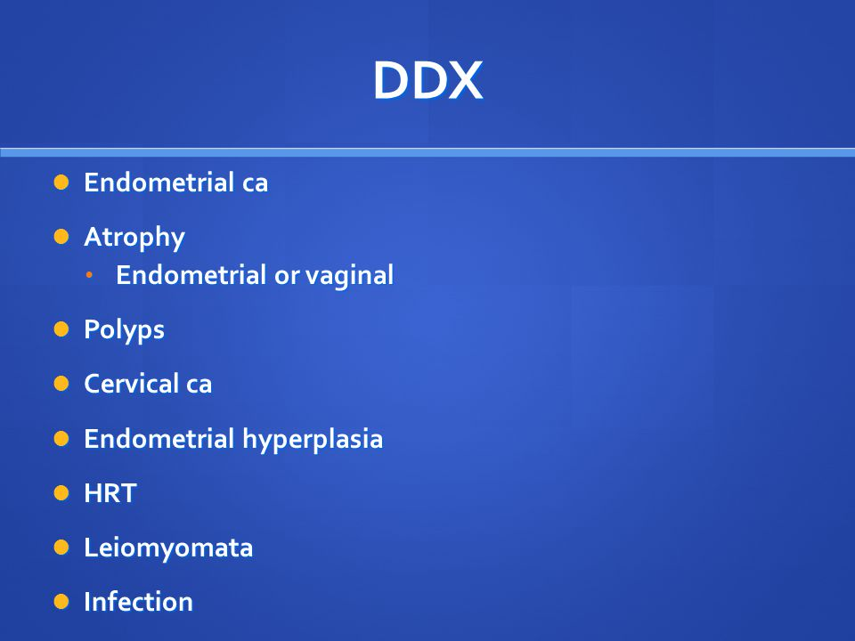 DDX Endometrial ca Atrophy Endometrial or vaginal Polyps Cervical ca