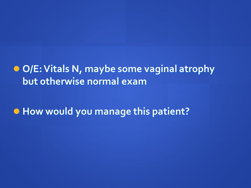 O/E: Vitals N, maybe some vaginal atrophy but otherwise normal exam
