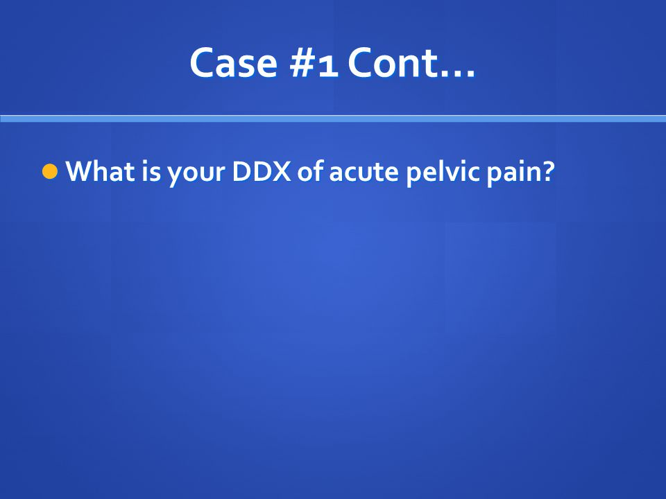 Case #1 Cont… What is your DDX of acute pelvic pain